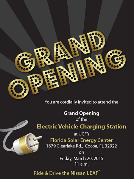 You are cordially invited to attend the Grand Opening of the Electric Vehicle Charging Station at UCF's Florida Solar Energy Center on Friday, March 20, 2015 at 11 a.m. 1679 Clearlake Road, Cocoa, FL 32922. Ride & Drive the Nissan LEAF®.